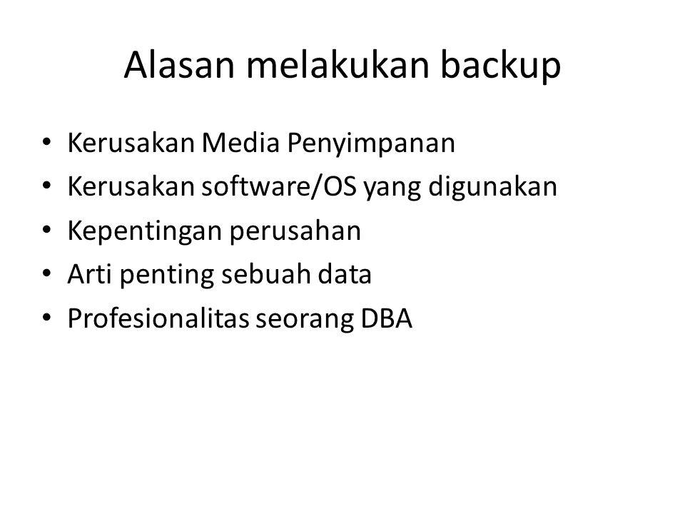 Alasan melakukan backup Kerusakan Media Penyimpanan Kerusakan software/OS yang digunakan Kepentingan perusahan Arti penting sebuah data Profesionalita