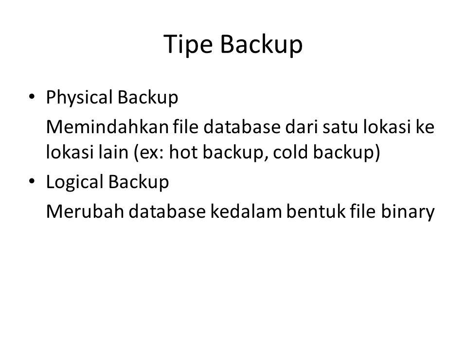 Tipe Backup Physical Backup Memindahkan file database dari satu lokasi ke lokasi lain (ex: hot backup, cold backup) Logical Backup Merubah database ke