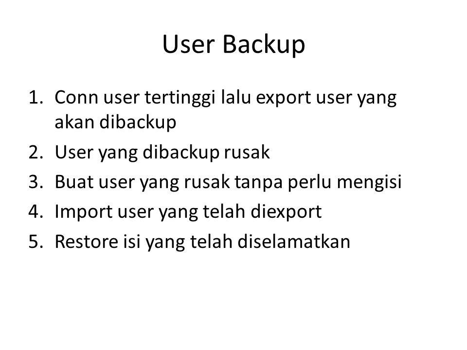 User Backup 1.Conn user tertinggi lalu export user yang akan dibackup 2.User yang dibackup rusak 3.Buat user yang rusak tanpa perlu mengisi 4.Import u