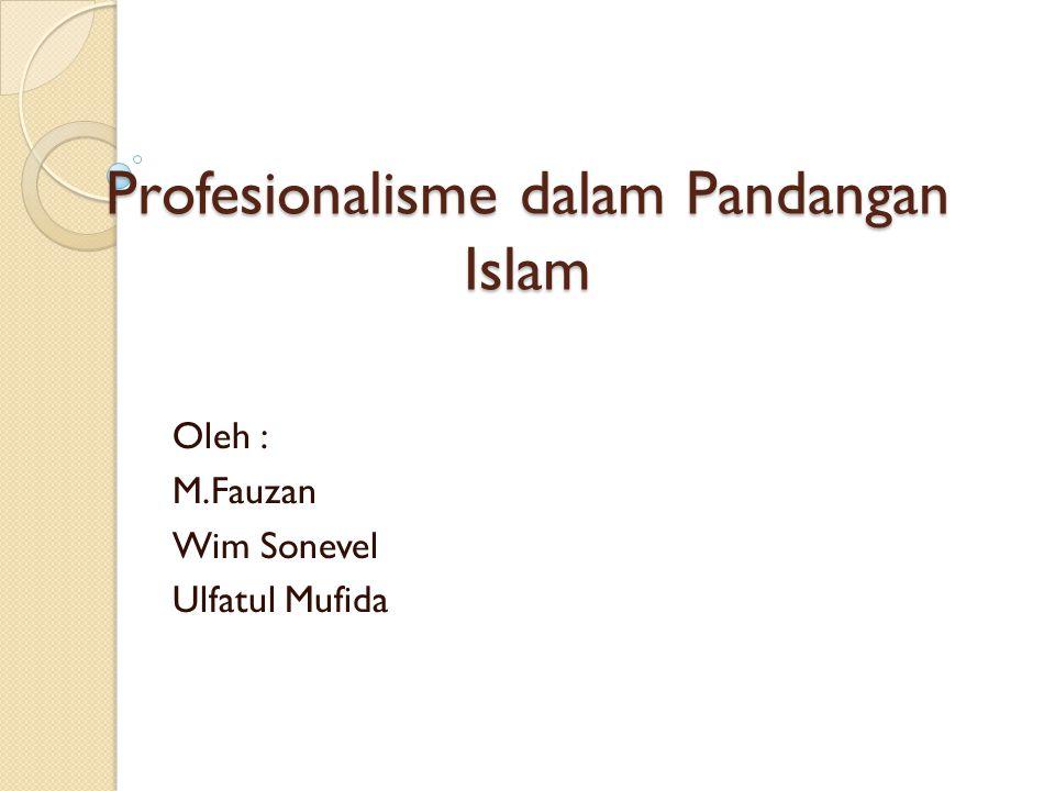 Profesionalisme dalam Pandangan Islam Oleh : M.Fauzan Wim Sonevel Ulfatul Mufida