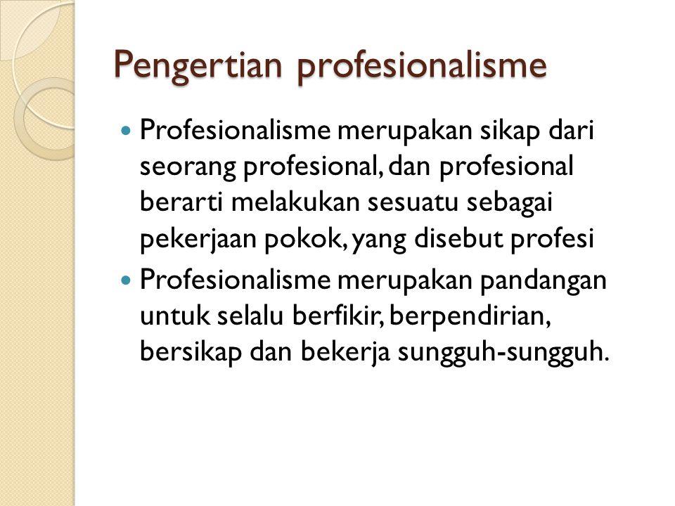 Pengertian profesionalisme Profesionalisme merupakan sikap dari seorang profesional, dan profesional berarti melakukan sesuatu sebagai pekerjaan pokok