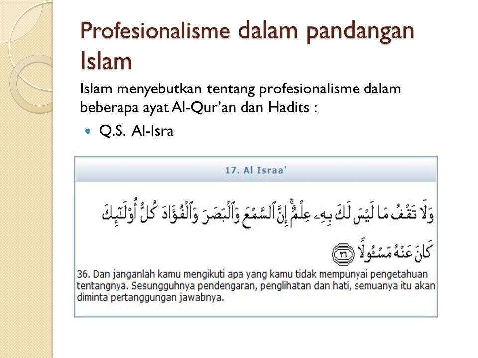 Profesionalisme dalam pandangan Islam Islam menyebutkan tentang profesionalisme dalam beberapa ayat Al-Qur'an dan Hadits : Q.S. Al-Isra