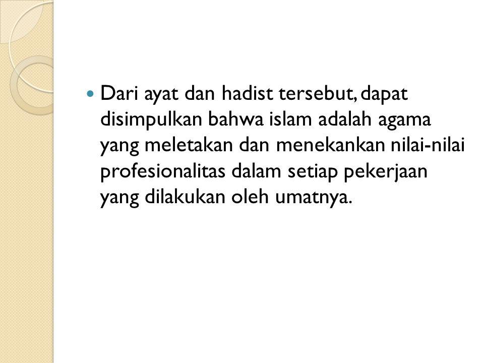 Dari ayat dan hadist tersebut, dapat disimpulkan bahwa islam adalah agama yang meletakan dan menekankan nilai-nilai profesionalitas dalam setiap peker