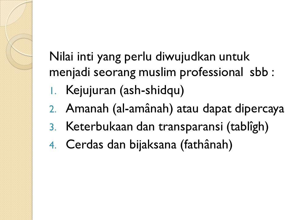Nilai inti yang perlu diwujudkan untuk menjadi seorang muslim professional sbb : 1. Kejujuran (ash-shidqu) 2. Amanah (al-amânah) atau dapat dipercaya