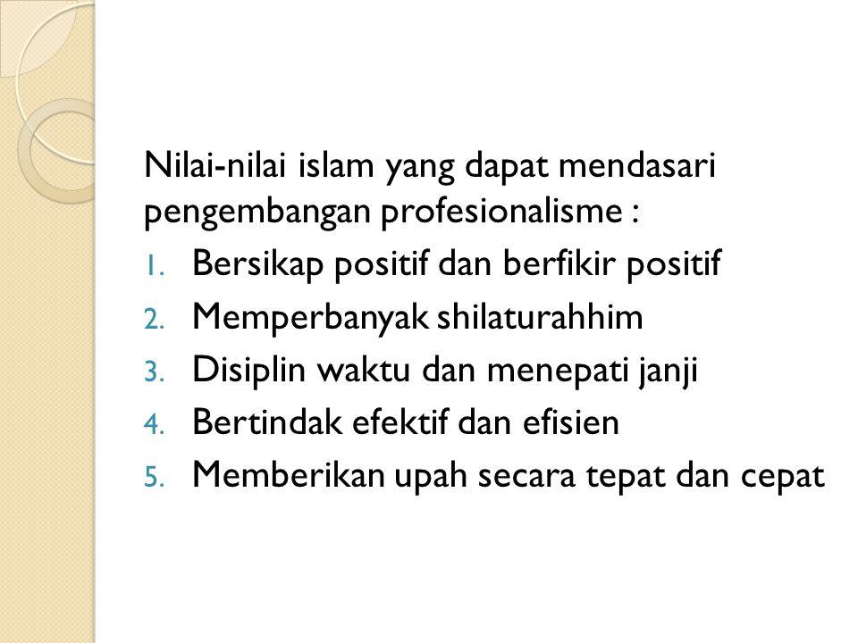 Nilai-nilai islam yang dapat mendasari pengembangan profesionalisme : 1. Bersikap positif dan berfikir positif 2. Memperbanyak shilaturahhim 3. Disipl