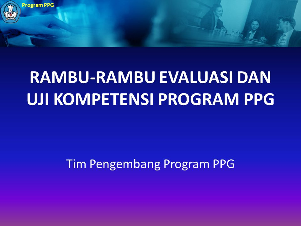 Program PPG RAMBU-RAMBU EVALUASI DAN UJI KOMPETENSI PROGRAM PPG Tim Pengembang Program PPG