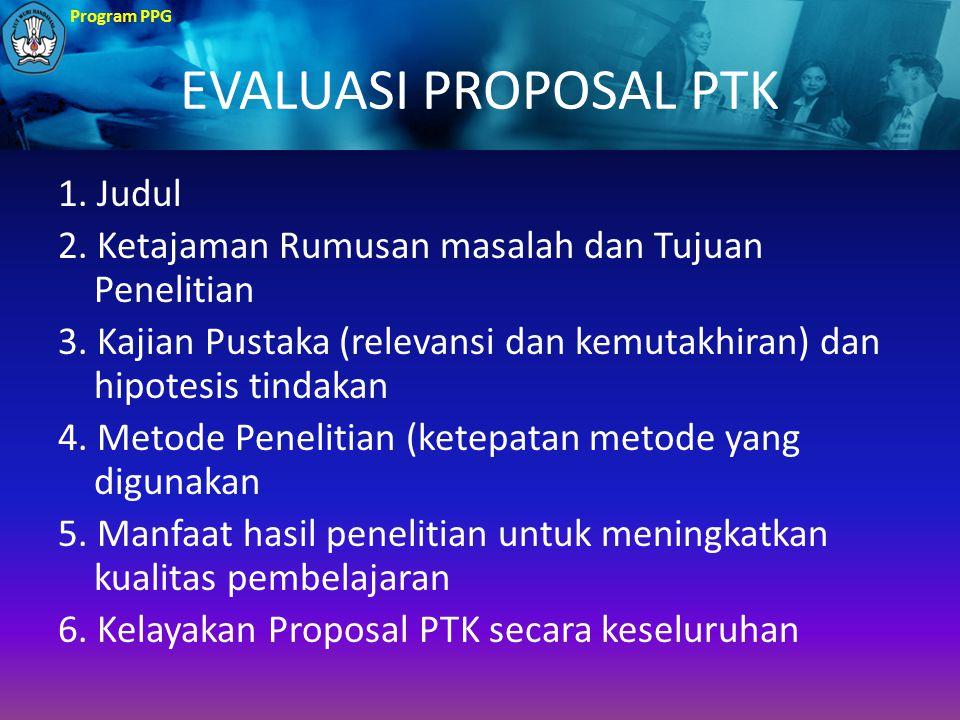 Program PPG EVALUASI PROPOSAL PTK 1. Judul 2. Ketajaman Rumusan masalah dan Tujuan Penelitian 3. Kajian Pustaka (relevansi dan kemutakhiran) dan hipot