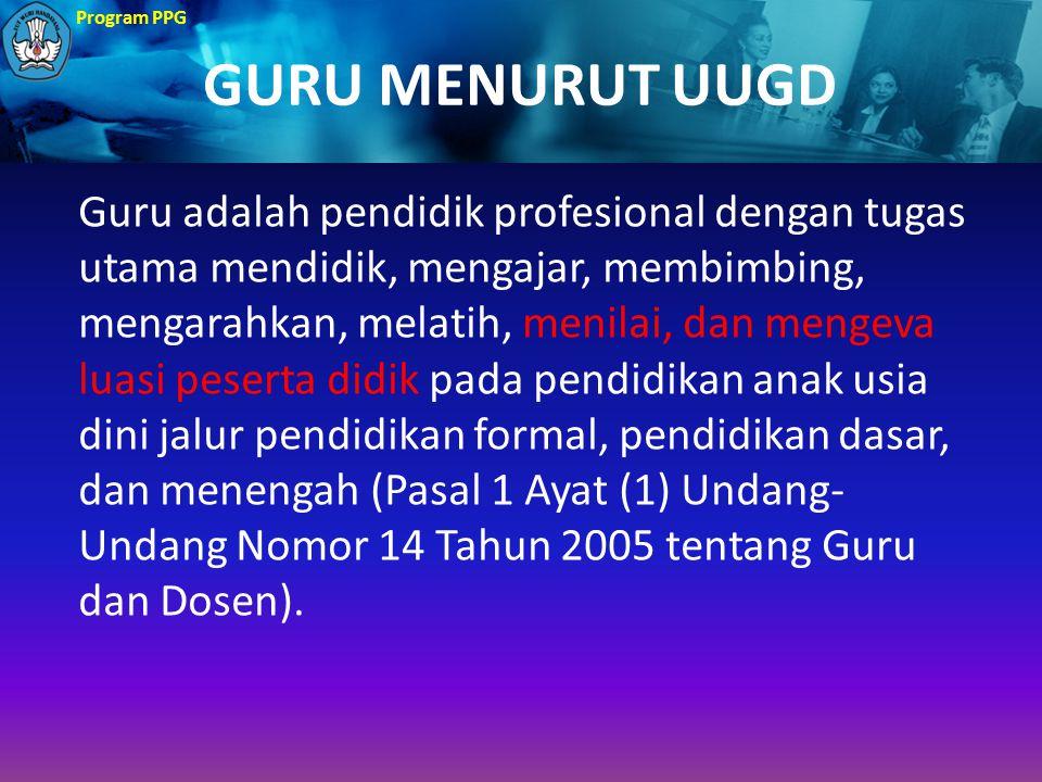Program PPG GURU MENURUT UUGD Guru adalah pendidik profesional dengan tugas utama mendidik, mengajar, membimbing, mengarahkan, melatih, menilai, dan m