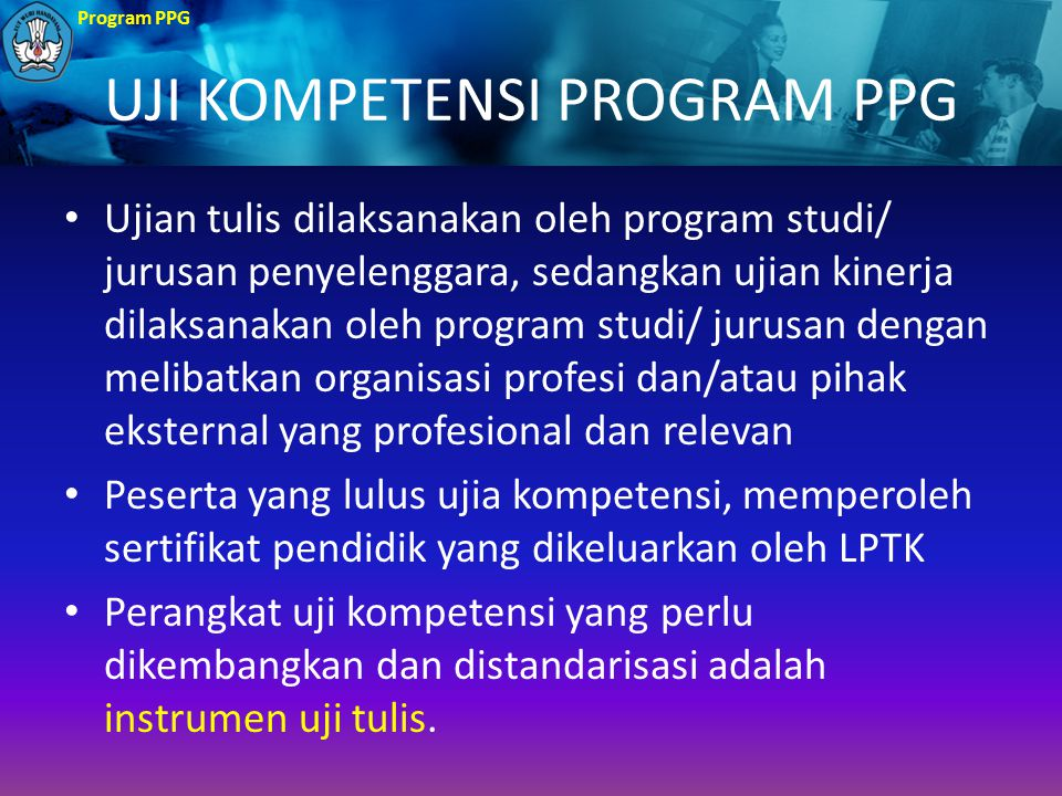 Program PPG UJI KOMPETENSI PROGRAM PPG Ujian tulis dilaksanakan oleh program studi/ jurusan penyelenggara, sedangkan ujian kinerja dilaksanakan oleh p