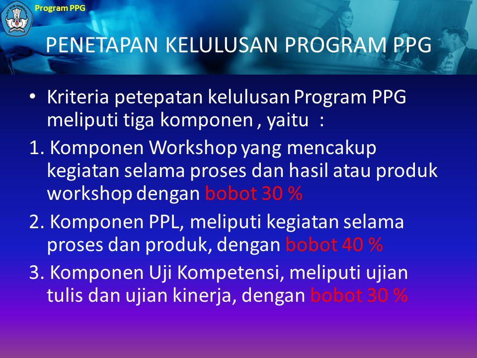 Program PPG PENETAPAN KELULUSAN PROGRAM PPG Kriteria petepatan kelulusan Program PPG meliputi tiga komponen, yaitu : 1. Komponen Workshop yang mencaku