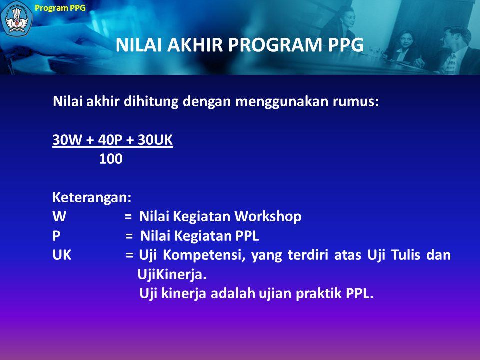 Program PPG NILAI AKHIR PROGRAM PPG Nilai akhir dihitung dengan menggunakan rumus: 30W + 40P + 30UK 100 Keterangan: W = Nilai Kegiatan Workshop P = Ni