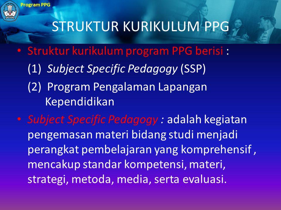 Program PPG STRUKTUR KURIKULUM PPG Struktur kurikulum program PPG berisi : (1) Subject Specific Pedagogy (SSP) (2) Program Pengalaman Lapangan Kependi