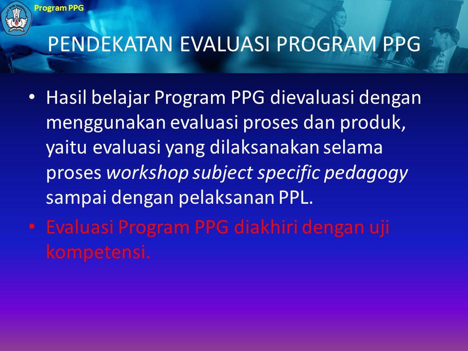Program PPG PENDEKATAN EVALUASI PROGRAM PPG Hasil belajar Program PPG dievaluasi dengan menggunakan evaluasi proses dan produk, yaitu evaluasi yang di