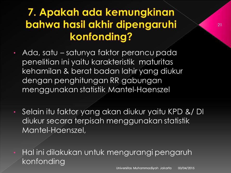 03/04/2015 Universitas Muhammadiyah Jakarta 21 Ada, satu – satunya faktor perancu pada penelitian ini yaitu karakteristik maturitas kehamilan & berat badan lahir yang diukur dengan penghitungan RR gabungan menggunakan statistik Mantel-Haenszel Selain itu faktor yang akan diukur yaitu KPD &/ DI diukur secara terpisah menggunakan statistik Mantel-Haenszel, Hal ini dilakukan untuk mengurangi pengaruh konfonding