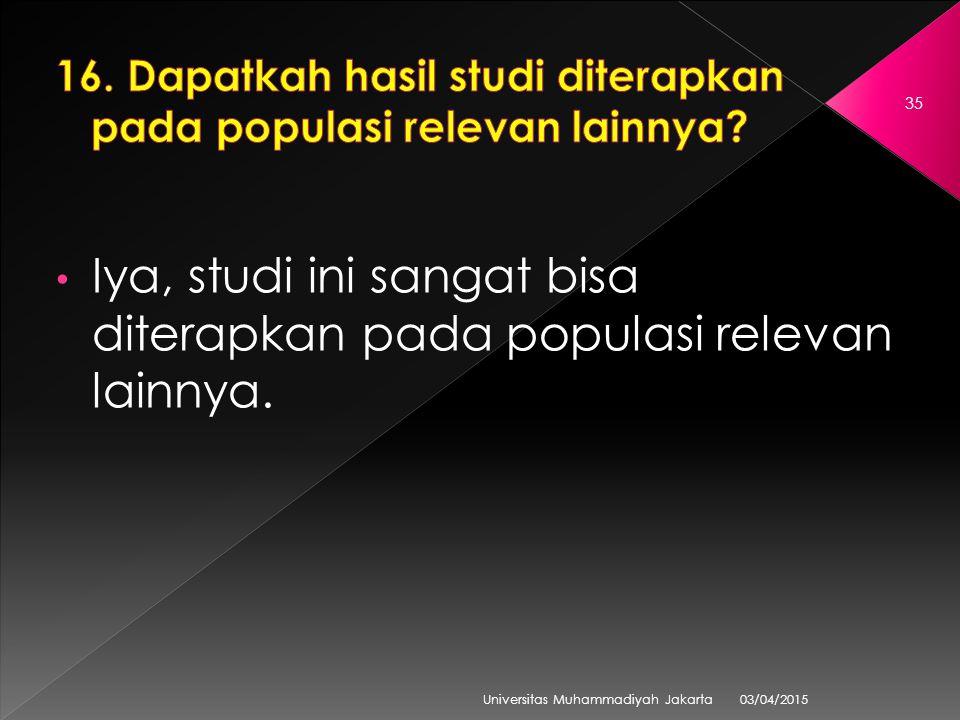 03/04/2015 Universitas Muhammadiyah Jakarta 35 Iya, studi ini sangat bisa diterapkan pada populasi relevan lainnya.