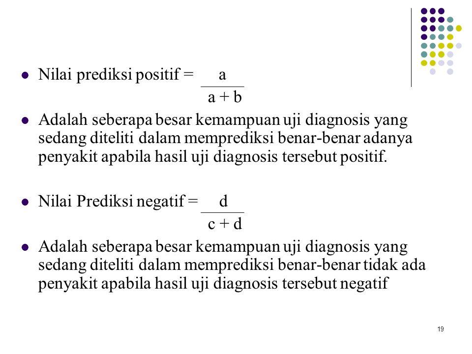 19 Nilai prediksi positif = a a + b Adalah seberapa besar kemampuan uji diagnosis yang sedang diteliti dalam memprediksi benar-benar adanya penyakit a