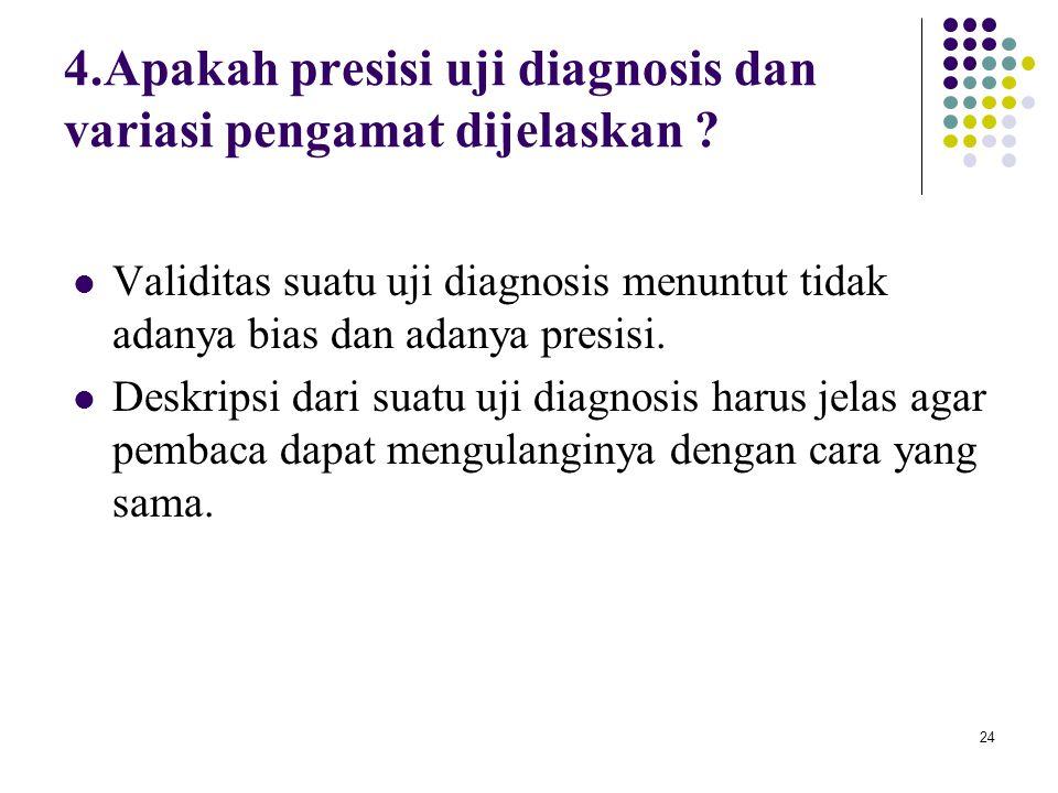 24 4.Apakah presisi uji diagnosis dan variasi pengamat dijelaskan ? Validitas suatu uji diagnosis menuntut tidak adanya bias dan adanya presisi. Deskr
