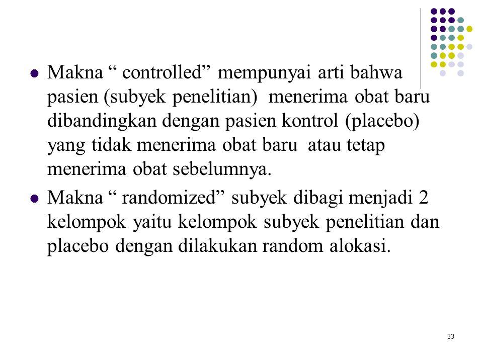 """33 Makna """" controlled"""" mempunyai arti bahwa pasien (subyek penelitian) menerima obat baru dibandingkan dengan pasien kontrol (placebo) yang tidak mene"""