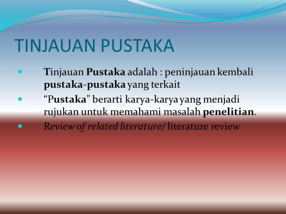 TINJAUAN PUSTAKA Tinjauan Pustaka adalah : peninjauan kembali pustaka-pustaka yang terkait Pustaka berarti karya-karya yang menjadi rujukan untuk memahami masalah penelitian.