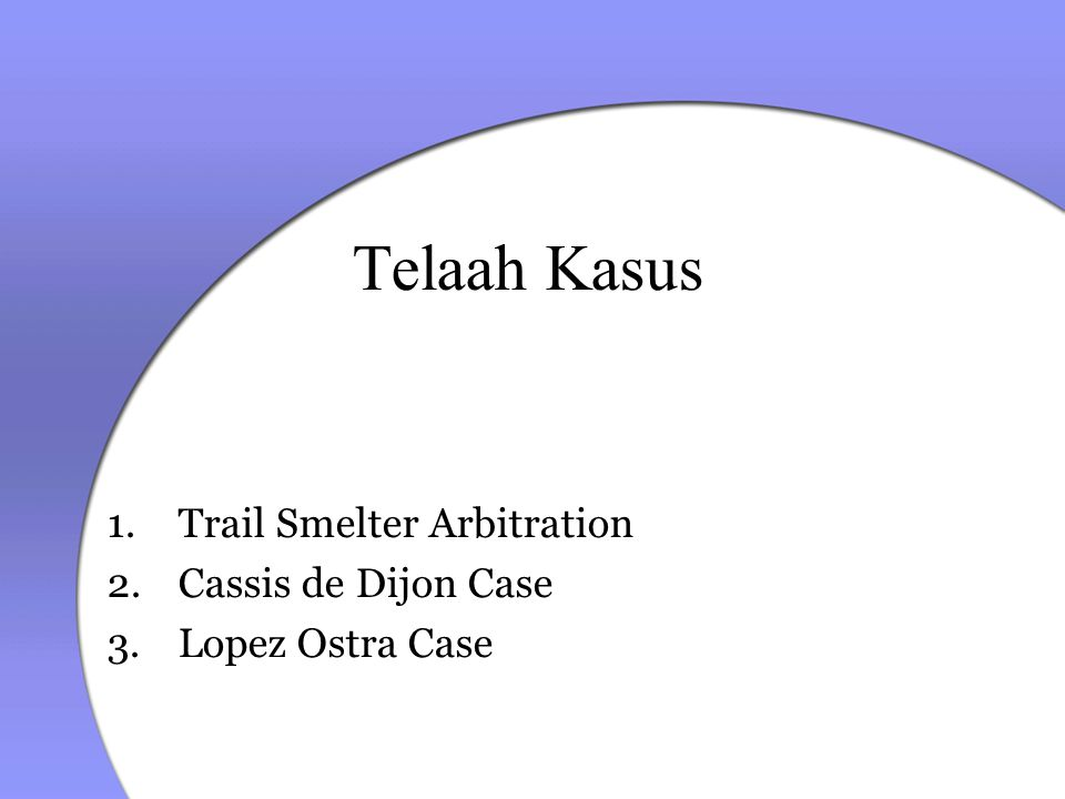 Telaah Kasus 1.Trail Smelter Arbitration 2.Cassis de Dijon Case 3.Lopez Ostra Case