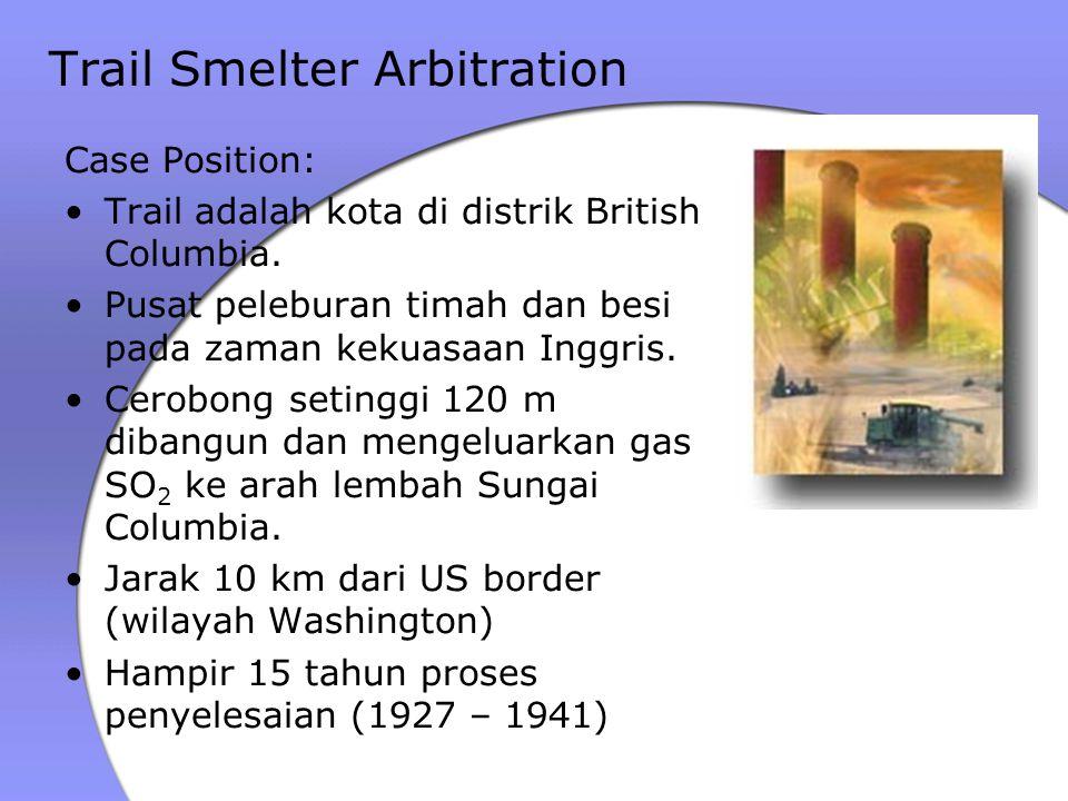 Trail Smelter Arbitration Case Position: Trail adalah kota di distrik British Columbia. Pusat peleburan timah dan besi pada zaman kekuasaan Inggris. C