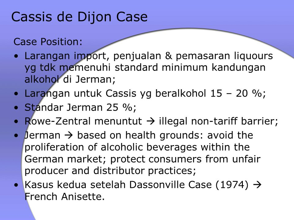 Putusan Germany Court  penggugat kalah karena alasan dari pemerintah tepat; Februari 1979  ECJ membatalkan putusan GC, stating because Cassis met French standard, it could not be kept out from German market; Exception to Article 28 EC Treaty  permission of non-tariff barrier for protection of public health, the fairness of commercial transactions and the defence of the consumer; Can be justified if: applied in a non-discriminatory way, the goal is a mandatory requirement (such as public health), if the impact is proportionate to the interest that needs to be protected by it.