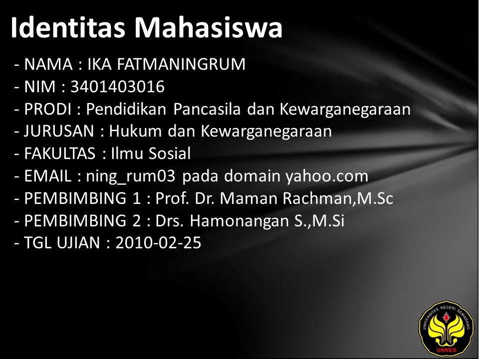Identitas Mahasiswa - NAMA : IKA FATMANINGRUM - NIM : 3401403016 - PRODI : Pendidikan Pancasila dan Kewarganegaraan - JURUSAN : Hukum dan Kewarganegaraan - FAKULTAS : Ilmu Sosial - EMAIL : ning_rum03 pada domain yahoo.com - PEMBIMBING 1 : Prof.