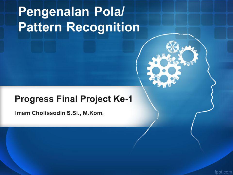 Progress Final Project Ke-1 Imam Cholissodin S.Si., M.Kom. Pengenalan Pola/ Pattern Recognition