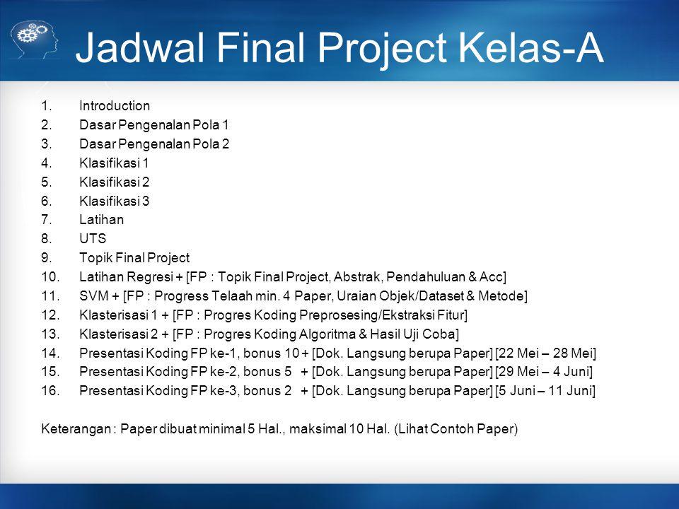 Jadwal Final Project Kelas-A 1.Introduction 2.Dasar Pengenalan Pola 1 3.Dasar Pengenalan Pola 2 4.Klasifikasi 1 5.Klasifikasi 2 6.Klasifikasi 3 7.Lati