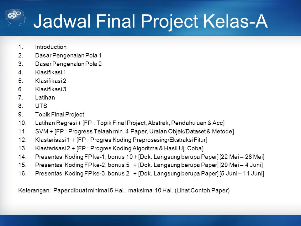 Jadwal Final Project Kelas-H 1.Introduction 2.Dasar Pengenalan Pola 1 3.Dasar Pengenalan Pola 2 4.Klasifikasi 1 5.Klasifikasi 2 6.Klasifikasi 3 7.Latihan 8.UTS 9.Topik Final Project 10.Latihan Regresi + [FP : Topik Final Project, Abstrak, Pendahuluan & Acc] 11.SVM + [FP : Progress Telaah min.