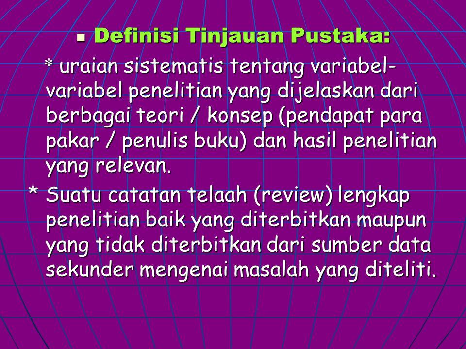 Definisi Tinjauan Pustaka: Definisi Tinjauan Pustaka: * uraian sistematis tentang variabel- variabel penelitian yang dijelaskan dari berbagai teori / konsep (pendapat para pakar / penulis buku) dan hasil penelitian yang relevan.
