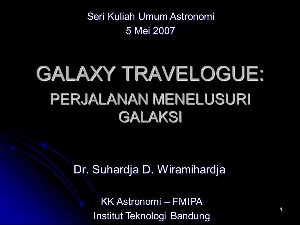 1 GALAXY TRAVELOGUE: Dr. Suhardja D. Wiramihardja PERJALANAN MENELUSURI GALAKSI KK Astronomi – FMIPA Institut Teknologi Bandung Seri Kuliah Umum Astro