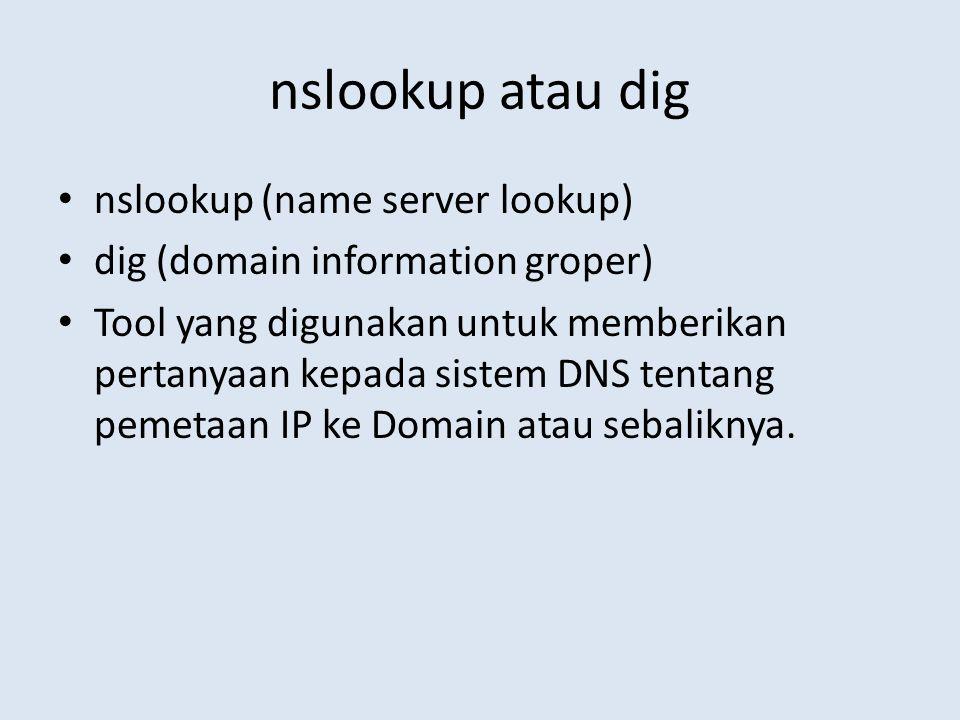 nslookup atau dig nslookup (name server lookup) dig (domain information groper) Tool yang digunakan untuk memberikan pertanyaan kepada sistem DNS tent