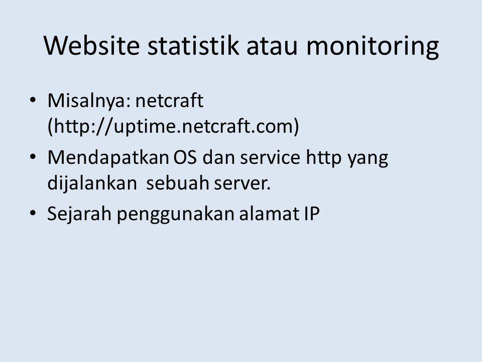 Website statistik atau monitoring Misalnya: netcraft (http://uptime.netcraft.com) Mendapatkan OS dan service http yang dijalankan sebuah server. Sejar