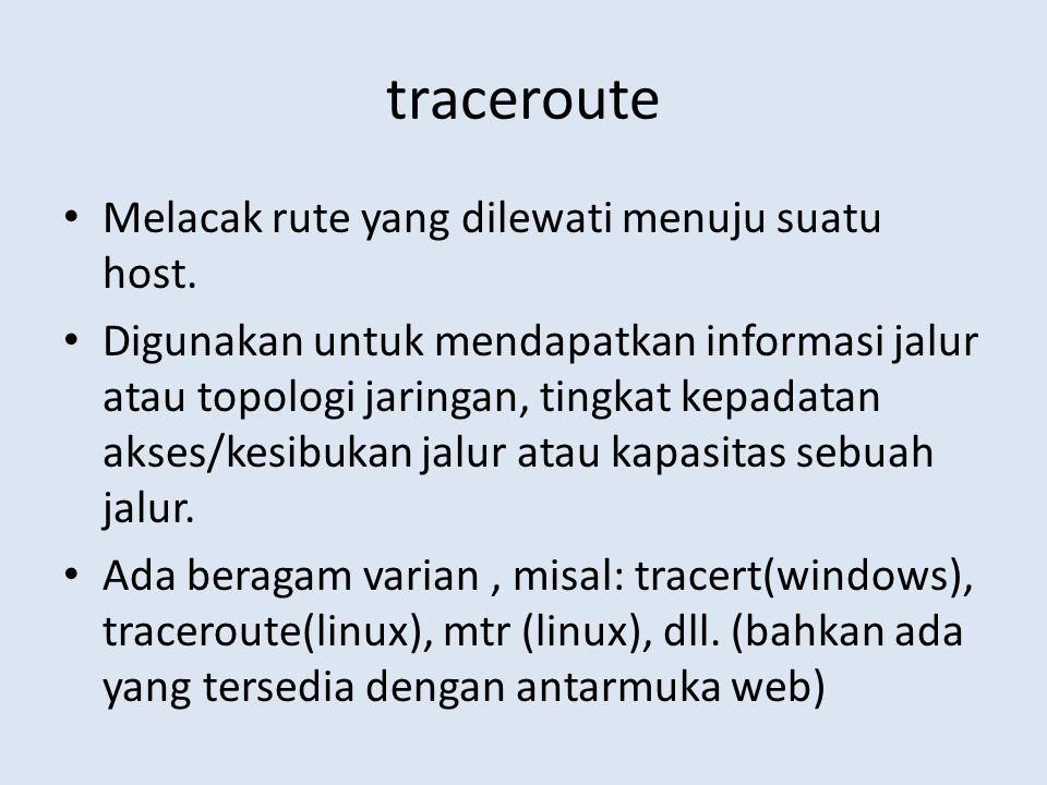traceroute Melacak rute yang dilewati menuju suatu host. Digunakan untuk mendapatkan informasi jalur atau topologi jaringan, tingkat kepadatan akses/k