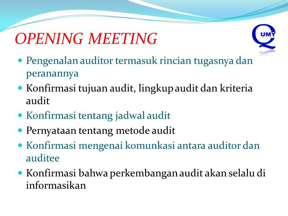 OPENING MEETING Pengenalan auditor termasuk rincian tugasnya dan peranannya Konfirmasi tujuan audit, lingkup audit dan kriteria audit Konfirmasi tentang jadwal audit Pernyataan tentang metode audit Konfirmasi mengenai komunkasi antara auditor dan auditee Konfirmasi bahwa perkembangan audit akan selalu di informasikan