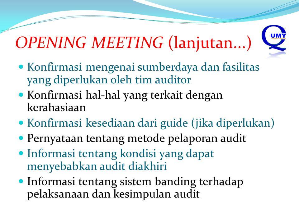OPENING MEETING (lanjutan...) Konfirmasi mengenai sumberdaya dan fasilitas yang diperlukan oleh tim auditor Konfirmasi hal-hal yang terkait dengan kerahasiaan Konfirmasi kesediaan dari guide (jika diperlukan) Pernyataan tentang metode pelaporan audit Informasi tentang kondisi yang dapat menyebabkan audit diakhiri Informasi tentang sistem banding terhadap pelaksanaan dan kesimpulan audit