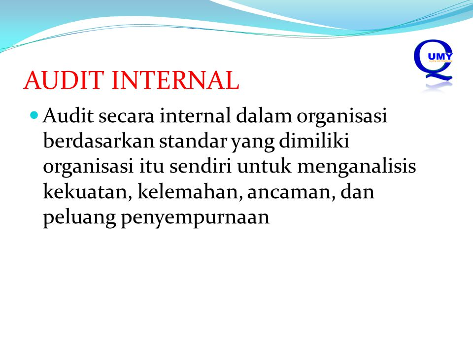 AUDIT INTERNAL Audit secara internal dalam organisasi berdasarkan standar yang dimiliki organisasi itu sendiri untuk menganalisis kekuatan, kelemahan, ancaman, dan peluang penyempurnaan