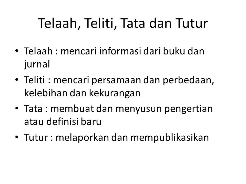 Telaah, Teliti, Tata dan Tutur Telaah : mencari informasi dari buku dan jurnal Teliti : mencari persamaan dan perbedaan, kelebihan dan kekurangan Tata