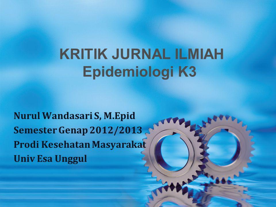 KRITIK JURNAL ILMIAH Epidemiologi K3 Nurul Wandasari S, M.Epid Semester Genap 2012/2013 Prodi Kesehatan Masyarakat Univ Esa Unggul
