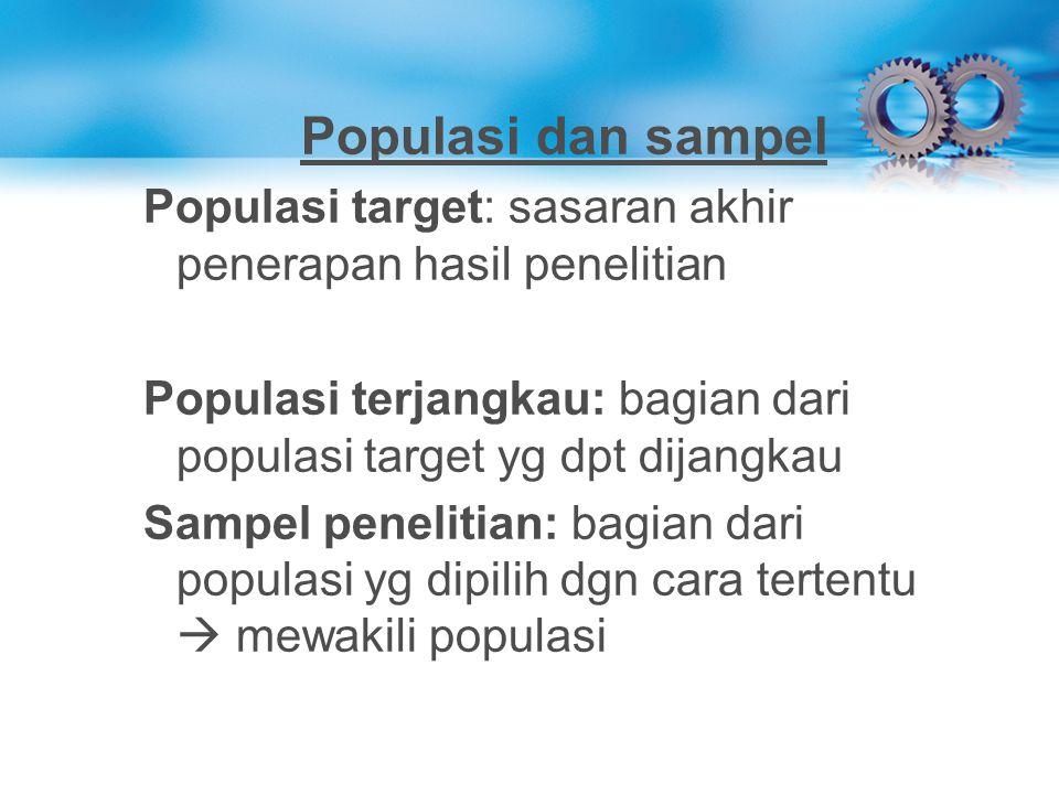 Populasi dan sampel Populasi target: sasaran akhir penerapan hasil penelitian Populasi terjangkau: bagian dari populasi target yg dpt dijangkau Sampel