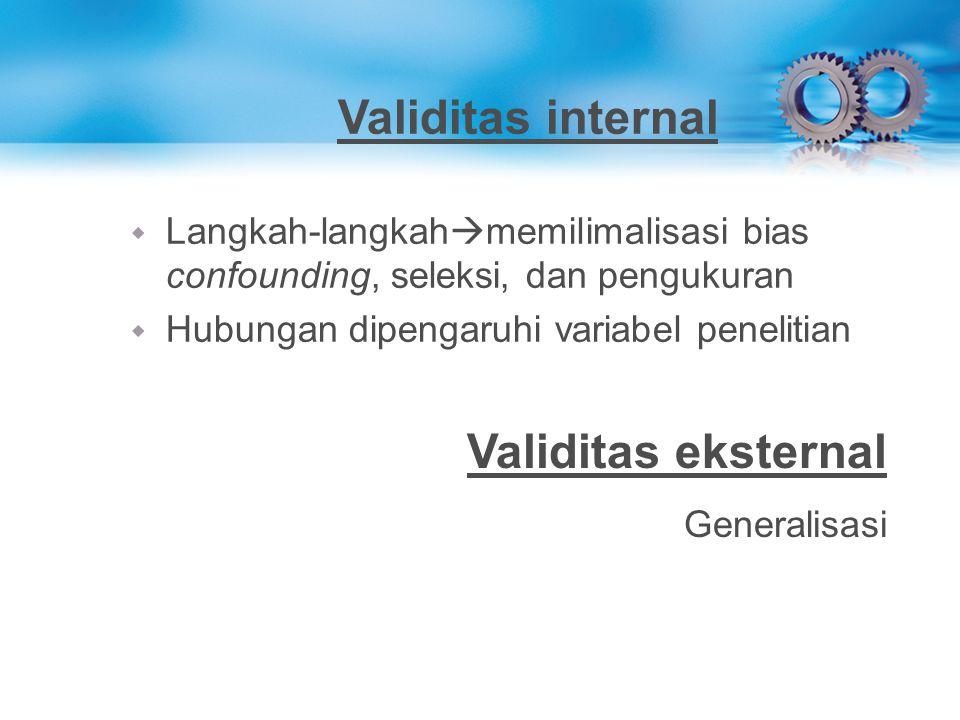 Validitas internal w Langkah-langkah  memilimalisasi bias confounding, seleksi, dan pengukuran w Hubungan dipengaruhi variabel penelitian Validitas e