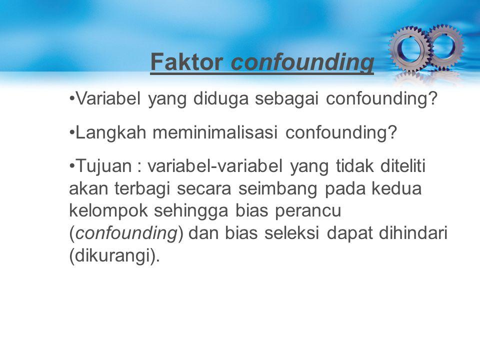 Faktor confounding Variabel yang diduga sebagai confounding? Langkah meminimalisasi confounding? Tujuan : variabel-variabel yang tidak diteliti akan t