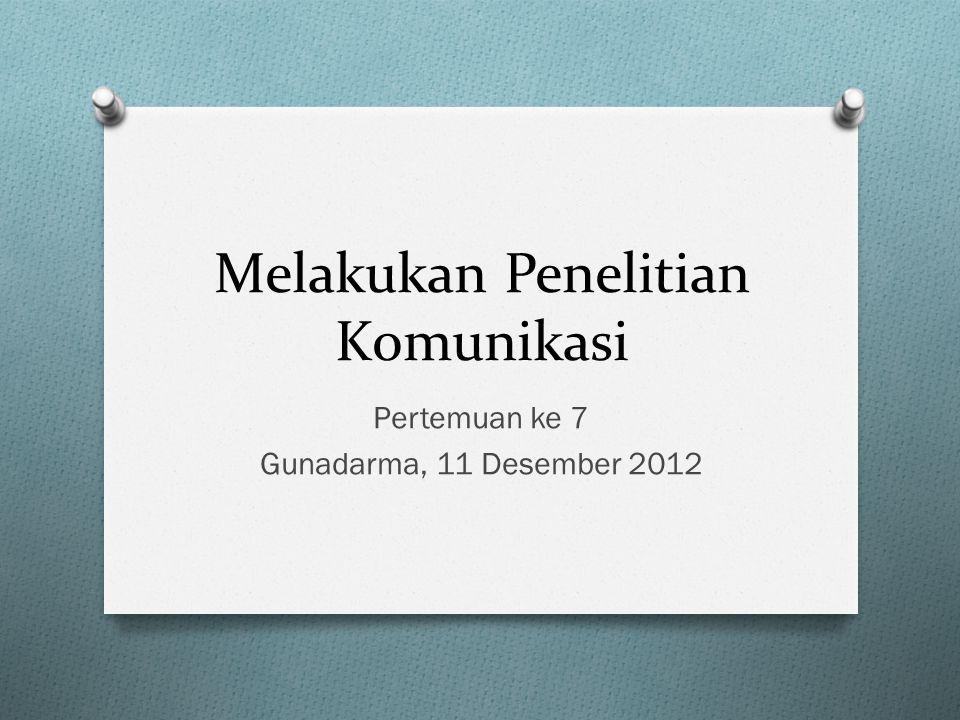 Melakukan Penelitian Komunikasi Pertemuan ke 7 Gunadarma, 11 Desember 2012