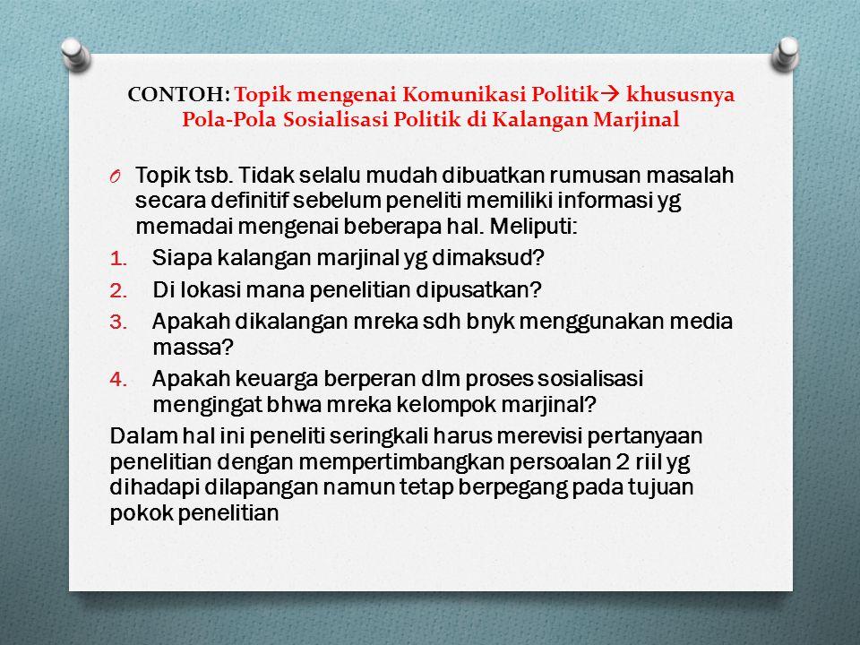 CONTOH: Topik mengenai Komunikasi Politik  khususnya Pola-Pola Sosialisasi Politik di Kalangan Marjinal O Topik tsb.