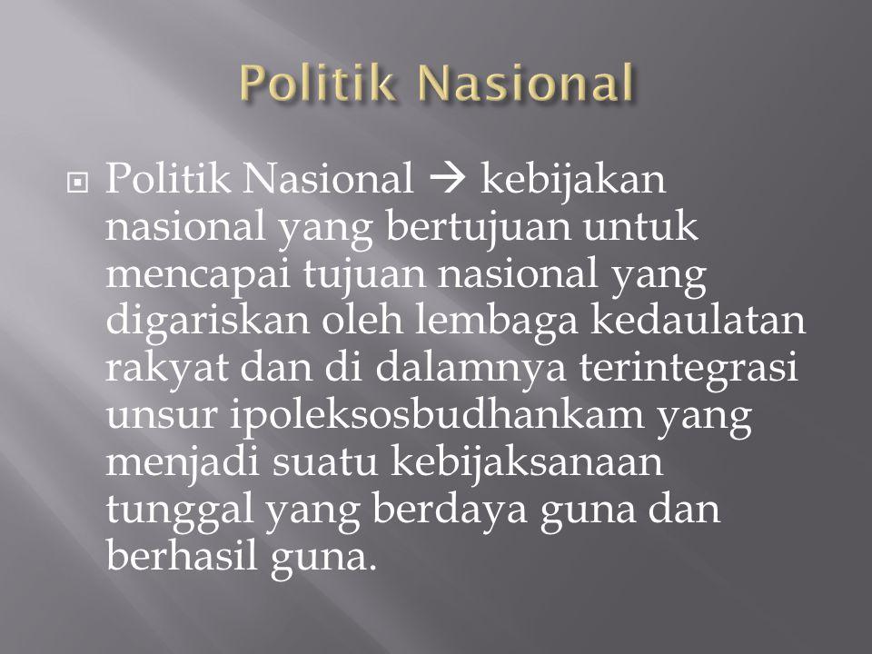  Politik Nasional  kebijakan nasional yang bertujuan untuk mencapai tujuan nasional yang digariskan oleh lembaga kedaulatan rakyat dan di dalamnya t
