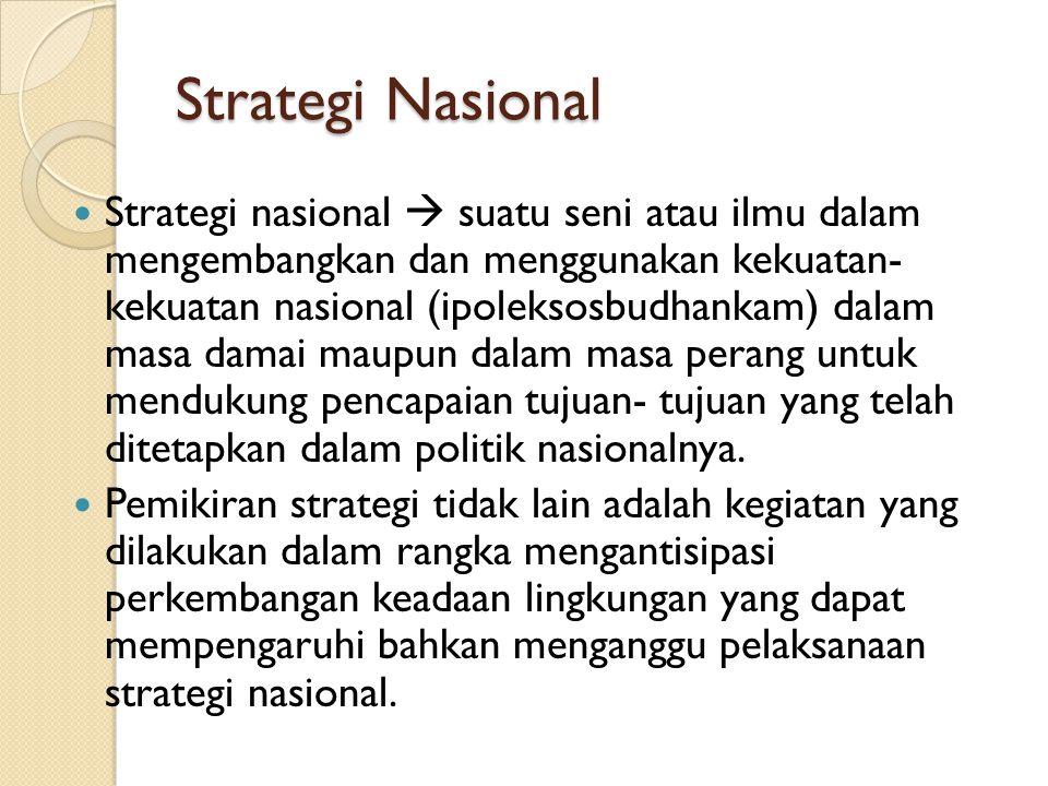 Strategi Nasional Strategi nasional  suatu seni atau ilmu dalam mengembangkan dan menggunakan kekuatan- kekuatan nasional (ipoleksosbudhankam) dalam
