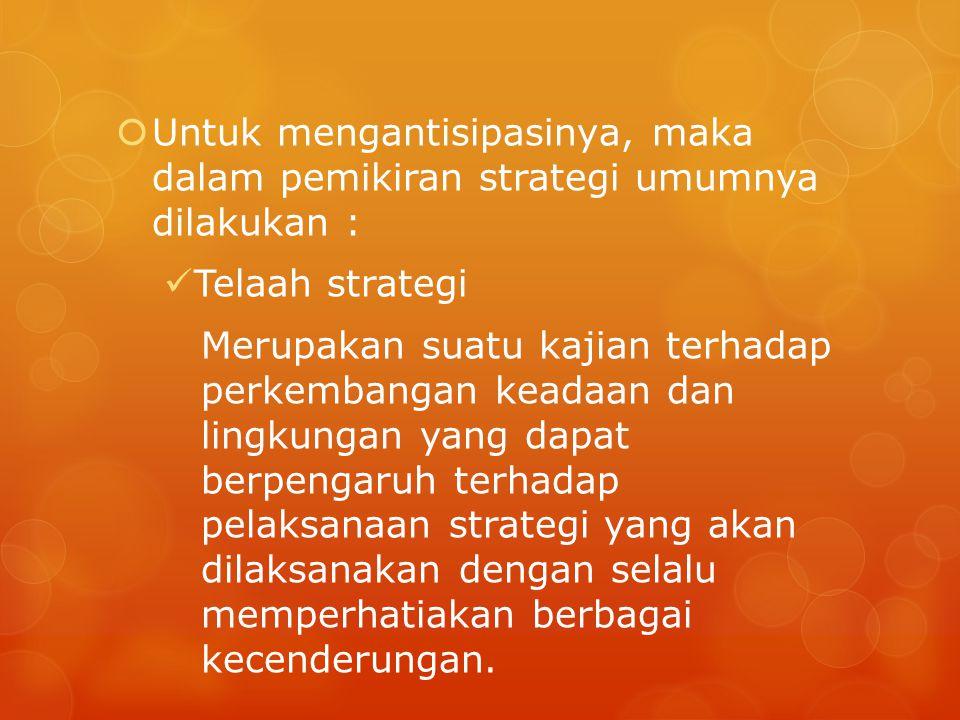  Untuk mengantisipasinya, maka dalam pemikiran strategi umumnya dilakukan : Telaah strategi Merupakan suatu kajian terhadap perkembangan keadaan dan