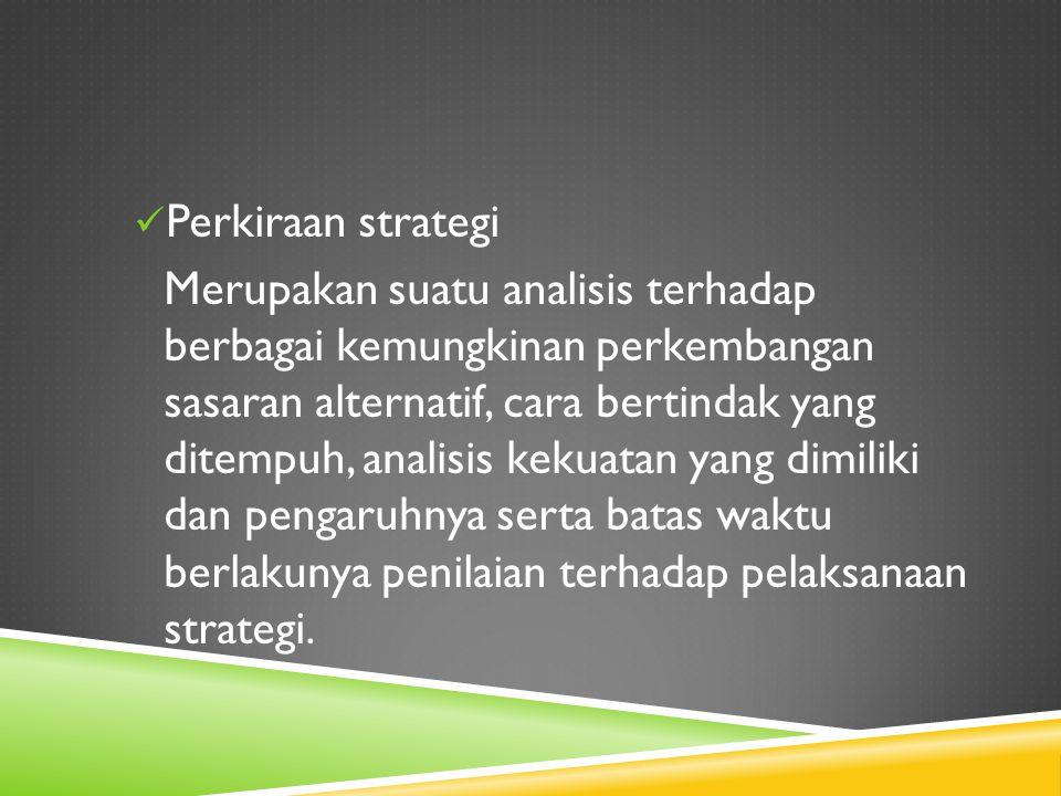 Perkiraan strategi Merupakan suatu analisis terhadap berbagai kemungkinan perkembangan sasaran alternatif, cara bertindak yang ditempuh, analisis keku