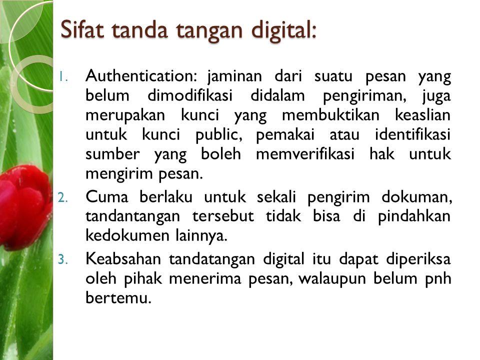 Sifat tanda tangan digital: 1. Authentication: jaminan dari suatu pesan yang belum dimodifikasi didalam pengiriman, juga merupakan kunci yang membukti
